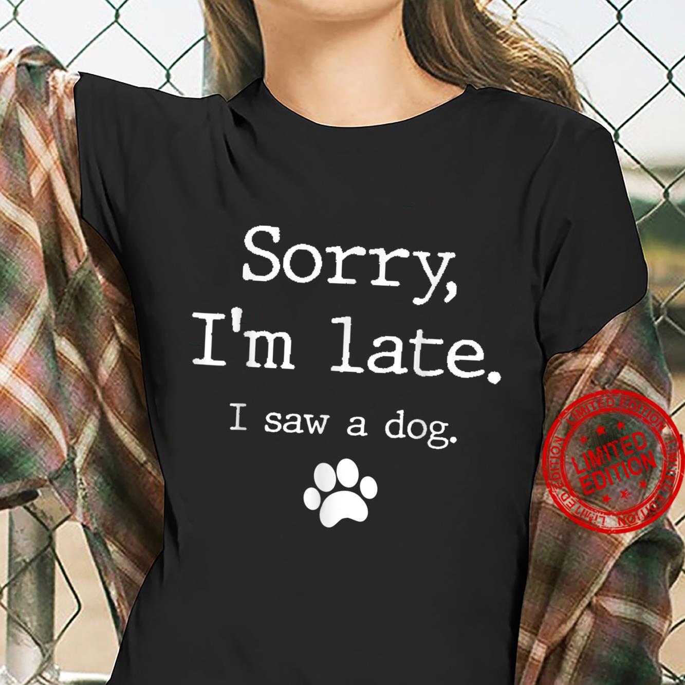 Funny Dog, Sorry I'm Late I Saw A Dog Shirt ladies tee