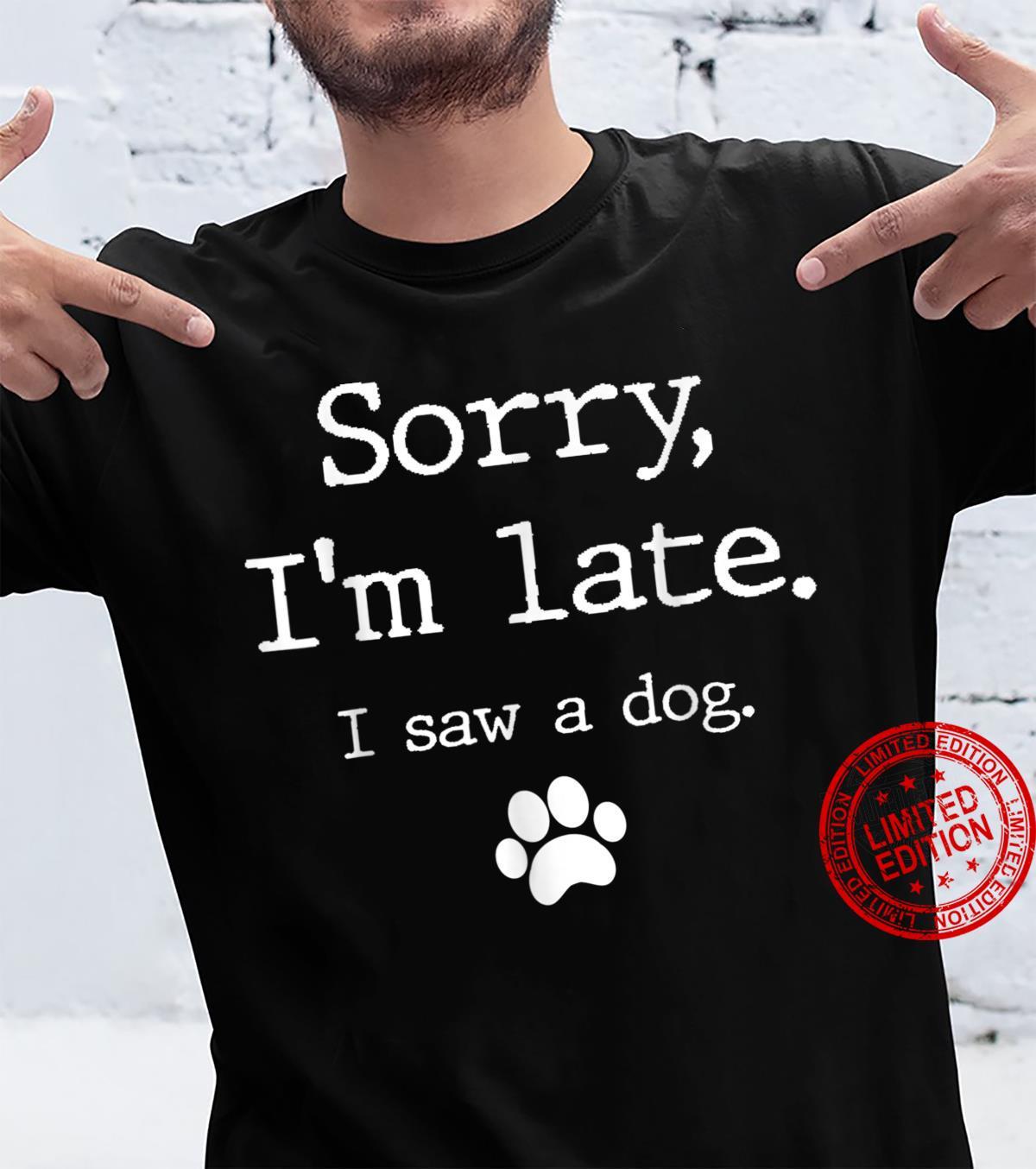 Funny Dog, Sorry I'm Late I Saw A Dog Shirt