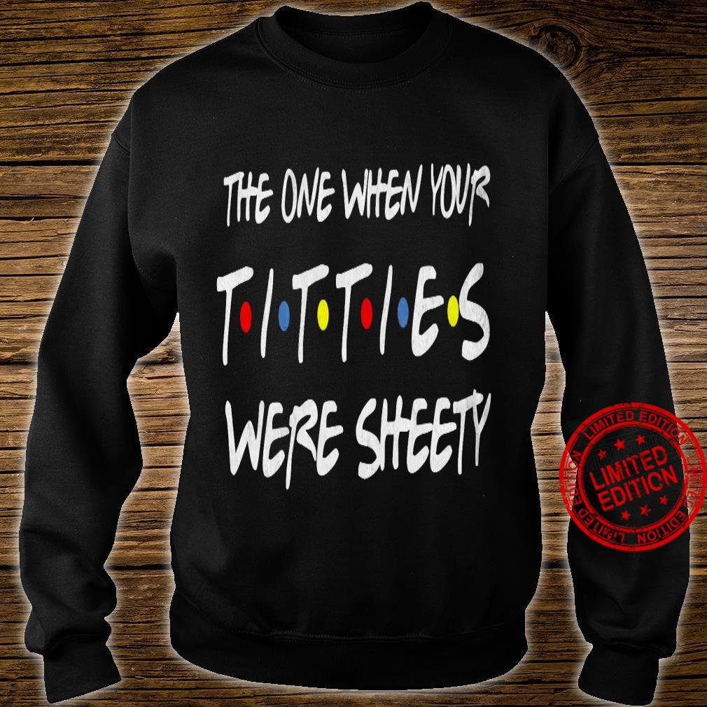 The One When Your Titties Were Sheety Shirt sweater