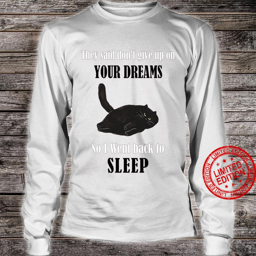 They Said Don't Give Up On Your Dreams So I Went Back To Sleep Shirt long sleeved