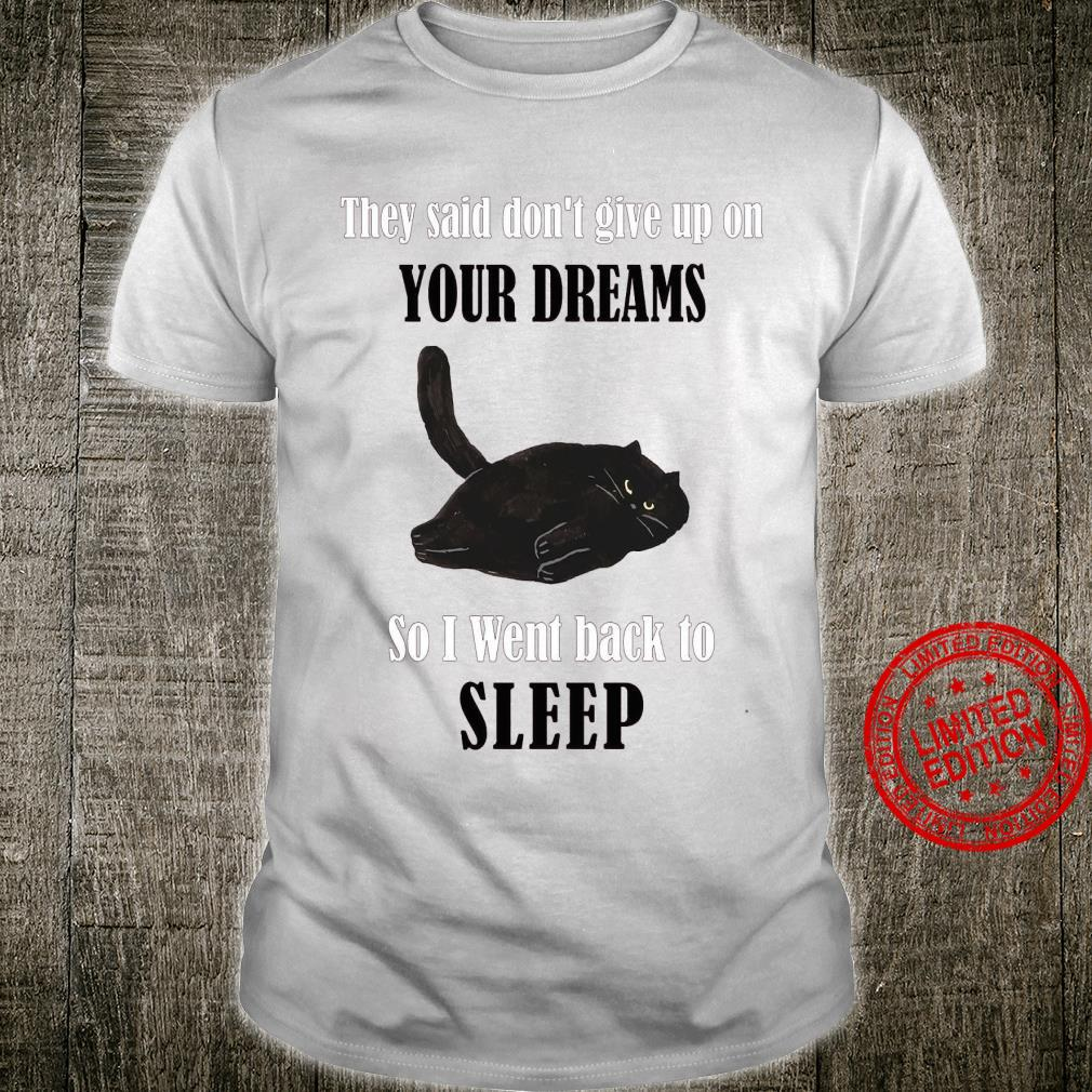They Said Don't Give Up On Your Dreams So I Went Back To Sleep Shirt