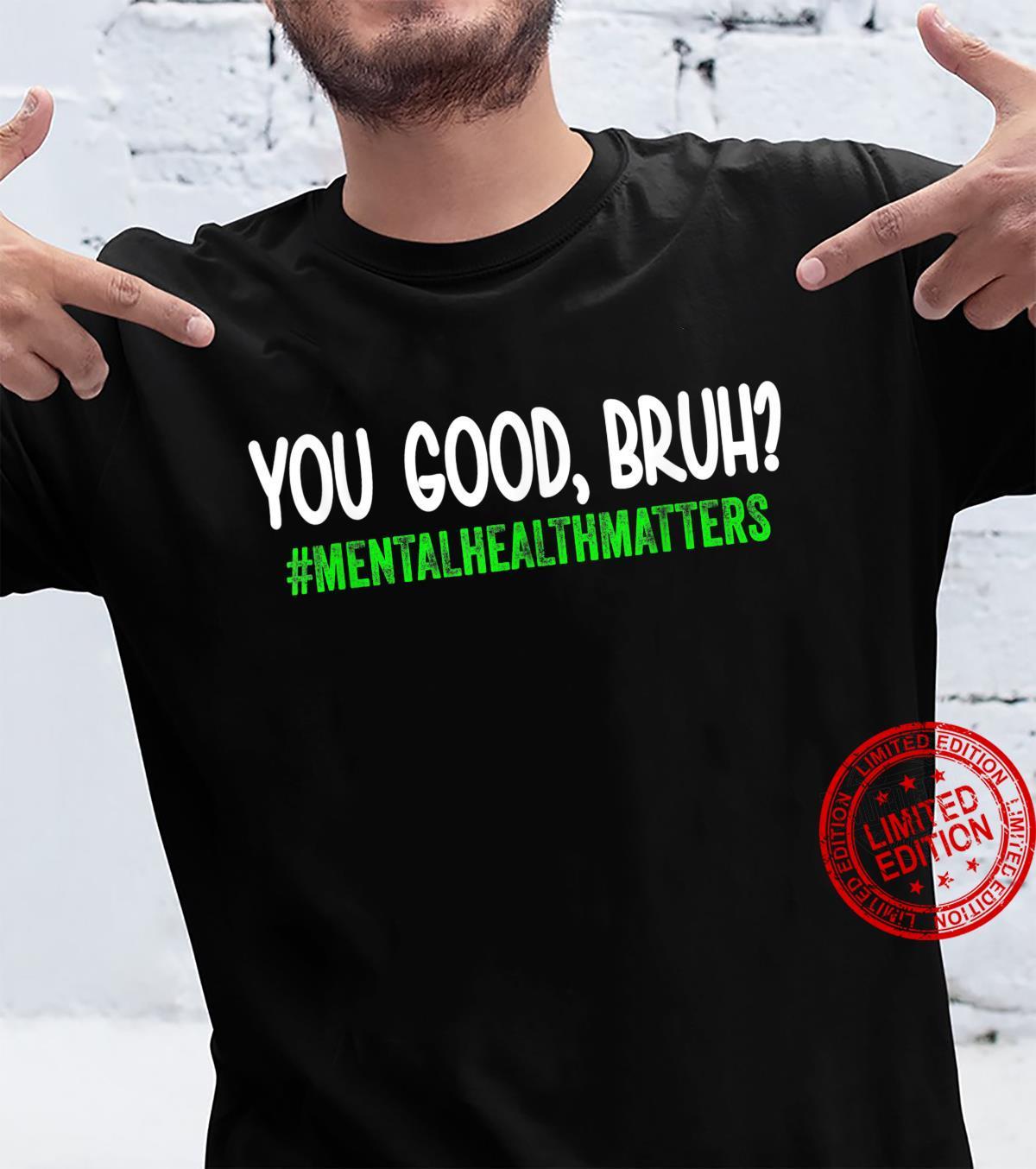 You Good Bruh Mental Health Matters tal Health Matters Shirt