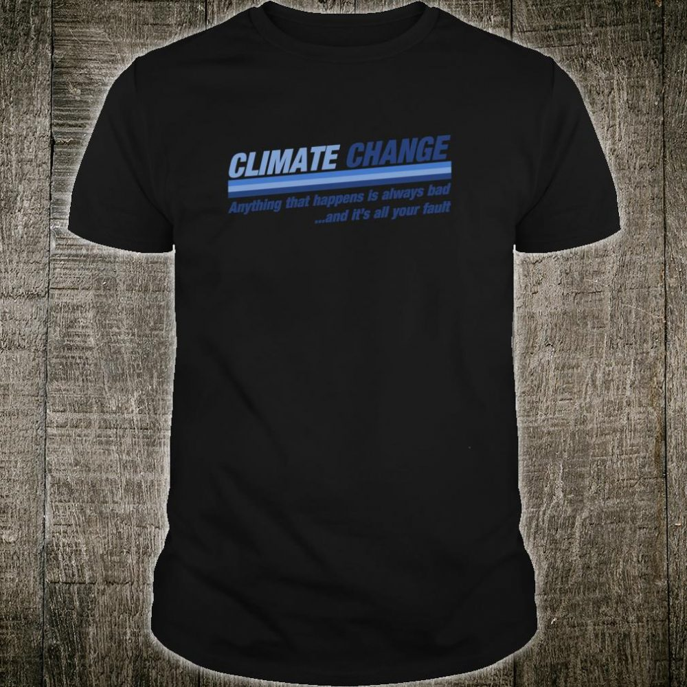 Climate Change it's all your fault global warming Shirt