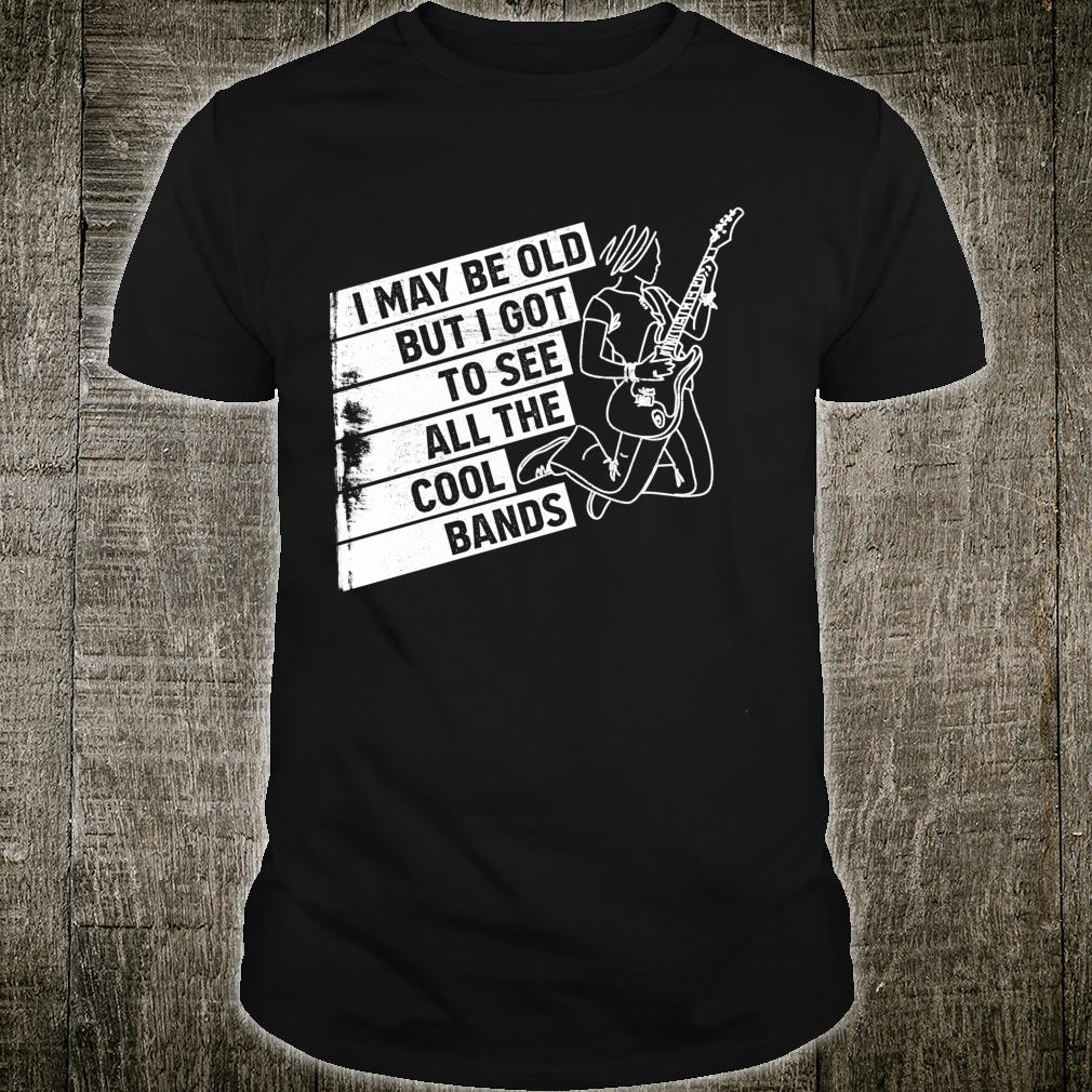 I May Be Old But I Got To See All The Cool Bands Alt Rock Shirt