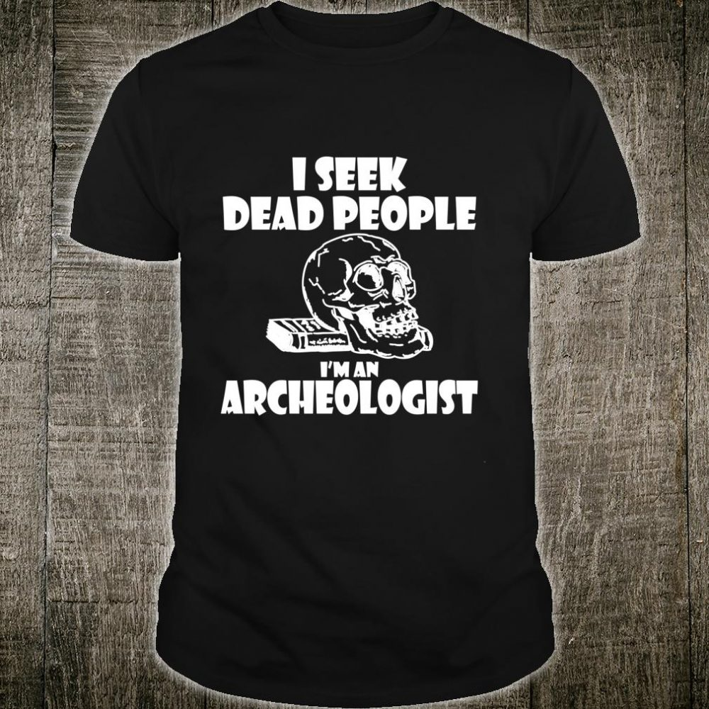 I Seek Dead People Novelty Archaeology Shirt