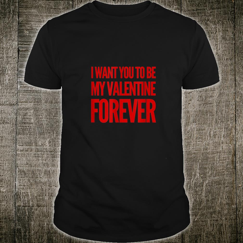 I want you to be my Valentine Forever Valentine's Day Shirt