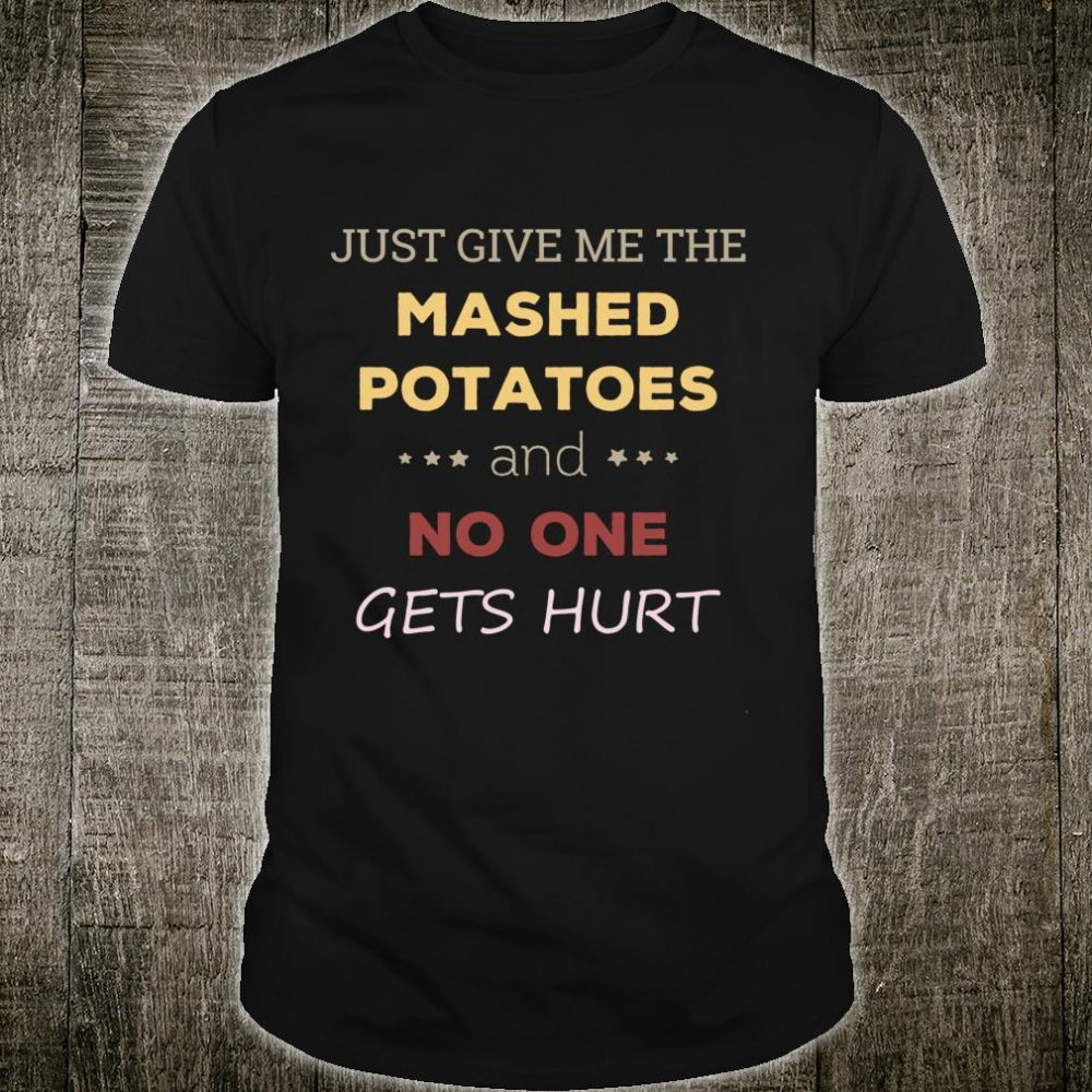 Just Give Me The Mashed Potatoes Shirt