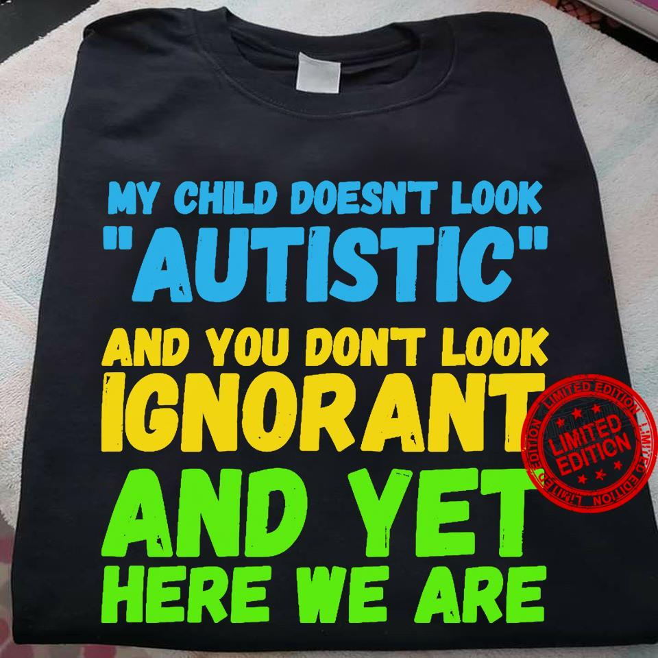 My Child Doesn't Look Autistic And You Don't Look Ignorant And Yet Here We Are Shirt