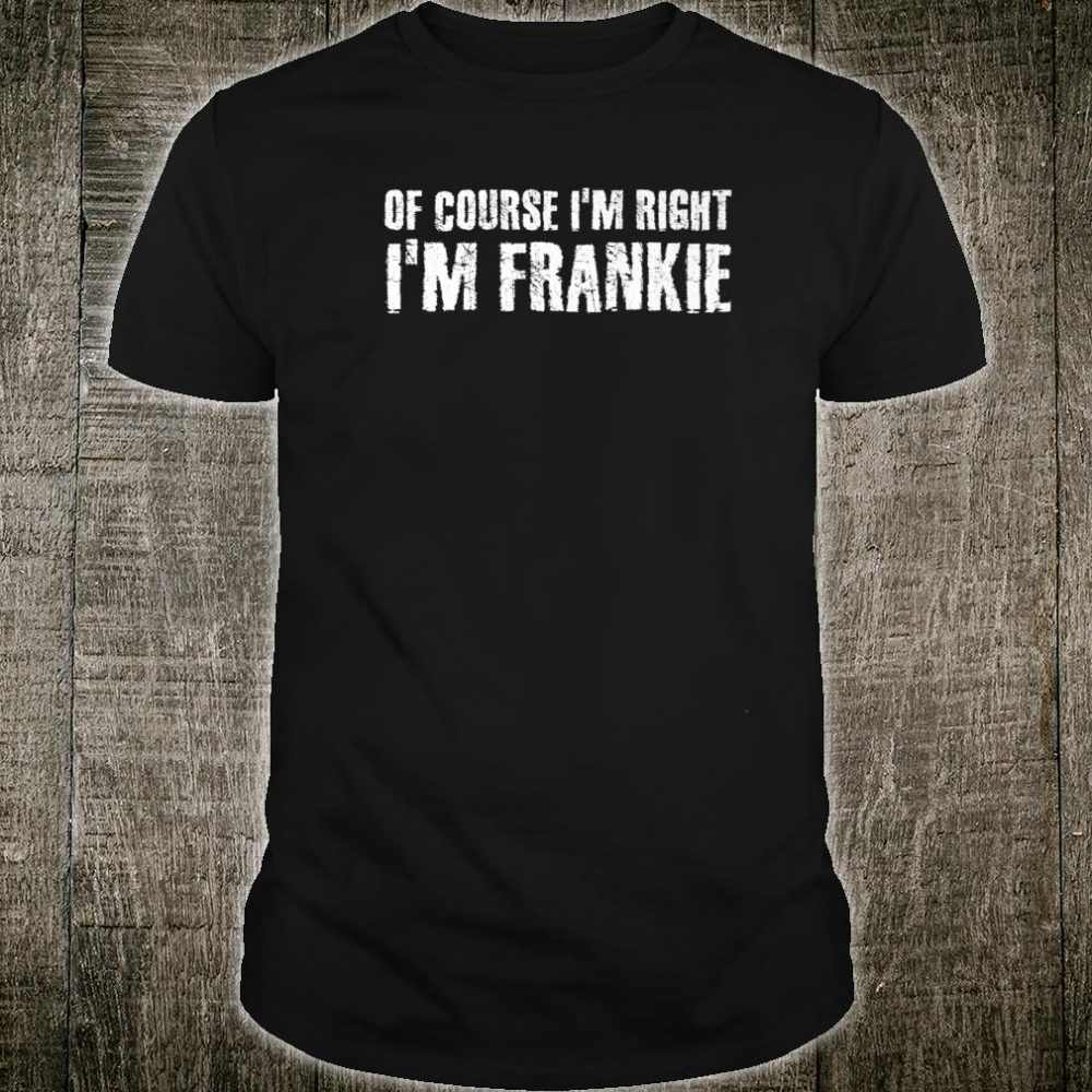 OF COURSE I'M RIGHT I'M FRANKIE Personalized Name Shirt