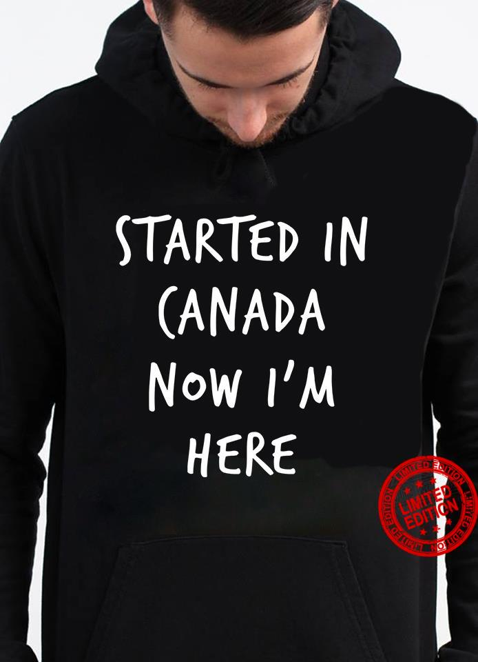 Started In Canada Now I'm Here Shirt