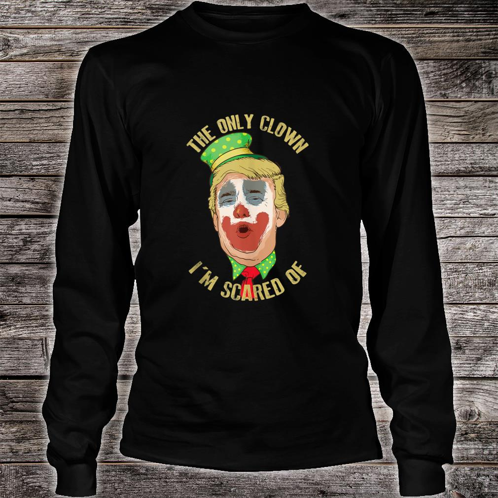 The Only Clown I'm Scared Of Anti Trump Democrat Shirt long sleeved