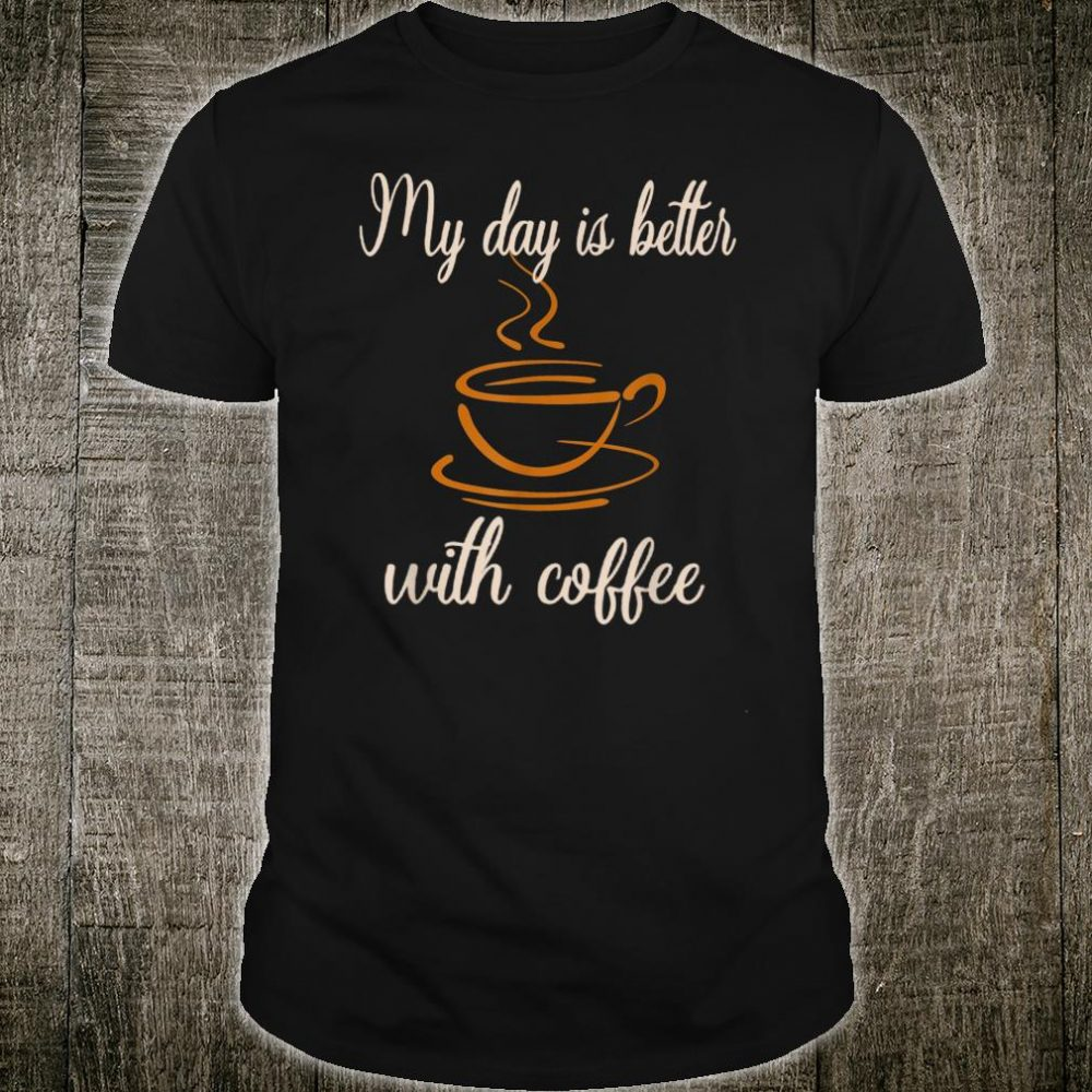 my day is better with coffee,coffee quotes Shirt